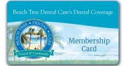 Premier Dental Coverage - We Make Dental Care Affordable<br /><br />Enroll now!  Benefits start today!<br />Beach Tree Dental Care's <br />Premier Dental Coverage<br /> Affordable dental coverage that works for the whole family!<br /><br />Annual Membership entitles you and your family to the following benefits:<br />•	2 FREE Cleanings (1110/1120)<br />•	2 FREE Exams (0150/0120)<br />•	2 FREE X-Rays (0210/0274)<br />•	Lower Fees for Corrective Services<br />•	No Annual Limits <br />•	No Restrictions <br />•	No Deductibles<br />•	No Waiting Periods<br />•	All Health Conditions Accepted<br />•	You Cannot Be Denied Coverage
